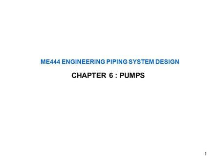 1 ME444 ENGINEERING PIPING SYSTEM DESIGN CHAPTER 6 : PUMPS.
