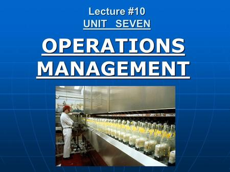 Lecture #10 UNIT SEVEN OPERATIONS MANAGEMENT. An area of business concerned with the production of goods & services & involves the responsibility of ensuring.