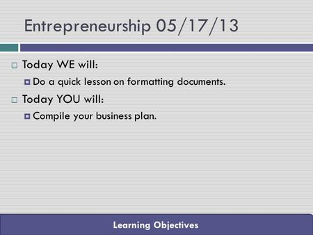 Learning Objectives Entrepreneurship 05/17/13  Today WE will:  Do a quick lesson on formatting documents.  Today YOU will:  Compile your business plan.