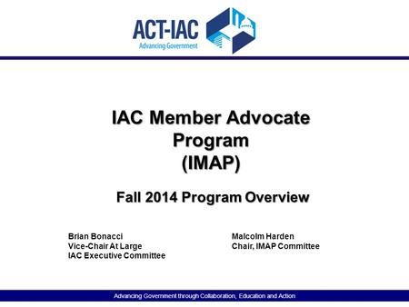 Advancing Government through Collaboration, Education and Action IAC Member Advocate Program (IMAP) Fall 2014 Program Overview Brian BonacciMalcolm Harden.