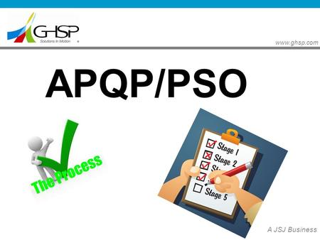 Www.ghsp.com A JSJ Business APQP/PSO. www.ghsp.com A JSJ Business Purpose: To understand key concepts of the GHSP APQP and PSO process by reviewing the.