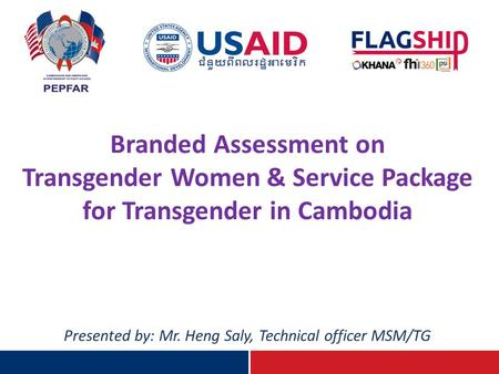 Branded Assessment on Transgender Women & Service Package for Transgender in Cambodia Presented by: Mr. Heng Saly, Technical officer MSM/TG.