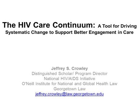 The HIV Care Continuum: A Tool for Driving Systematic Change to Support Better Engagement in Care Jeffrey S. Crowley Distinguished Scholar/ Program Director.