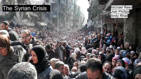 Syrian Civil War The Syrian Crisis Michael Reed Joel Phillips Andy Rhiel.
