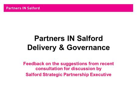 Partners IN Salford Delivery & Governance Feedback on the suggestions from recent consultation for discussion by Salford Strategic Partnership Executive.