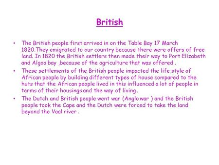 British The British people first arrived in on the Table Bay 17 March 1820.They emigrated to our country because there were offers of free land. In 1820.