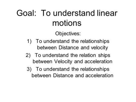 Goal: To understand linear motions Objectives: 1)To understand the relationships between Distance and velocity 2)To understand the relation ships between.