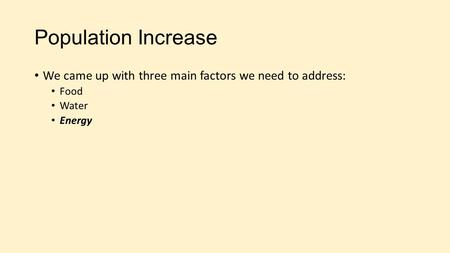 Population Increase We came up with three main factors we need to address: Food Water Energy.