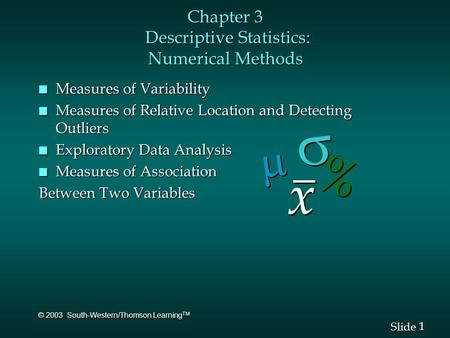 1 1 Slide © 2003 South-Western/Thomson Learning TM Chapter 3 Descriptive Statistics: Numerical Methods n Measures of Variability n Measures of Relative.