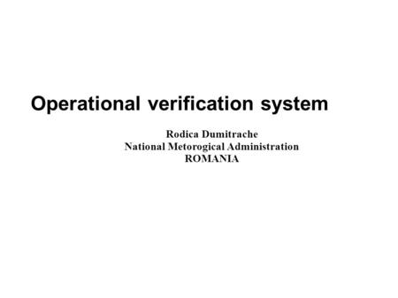 Operational verification system Rodica Dumitrache National Metorogical Administration ROMANIA.