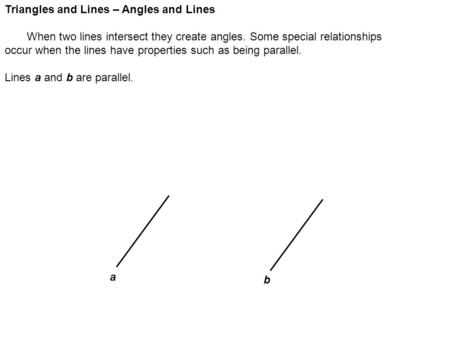 Triangles and Lines – Angles and Lines When two lines intersect they create angles. Some special relationships occur when the lines have properties such.