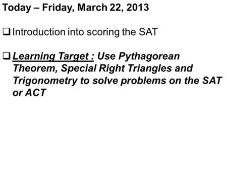 Today – Friday, March 22, 2013  Introduction into scoring the SAT  Learning Target : Use Pythagorean Theorem, Special Right Triangles and Trigonometry.