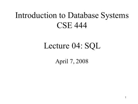 1 Introduction to Database Systems CSE 444 Lecture 04: SQL April 7, 2008.