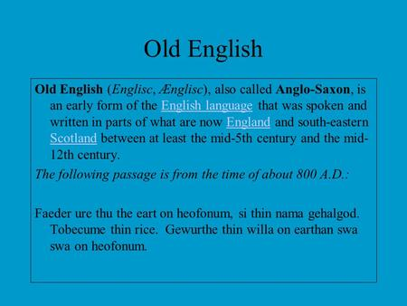Old English Old English (Englisc, Ænglisc), also called Anglo-Saxon, is an early form of the English language that was spoken and written in parts of what.