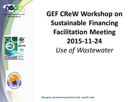 GEF CReW Workshop on Sustainable Financing Facilitation Meeting 2015-11-24 Use of Wastewater National Environment and Planning Agency Managing and protecting.