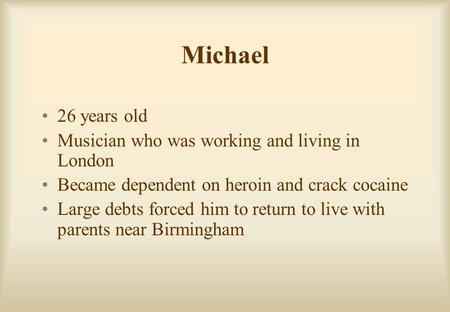 Michael 26 years old Musician who was working and living in London Became dependent on heroin and crack cocaine Large debts forced him to return to live.