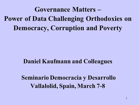 1 Governance Matters – Power of Data Challenging Orthodoxies on Democracy, Corruption and Poverty Daniel Kaufmann and Colleagues Seminario Democracia y.