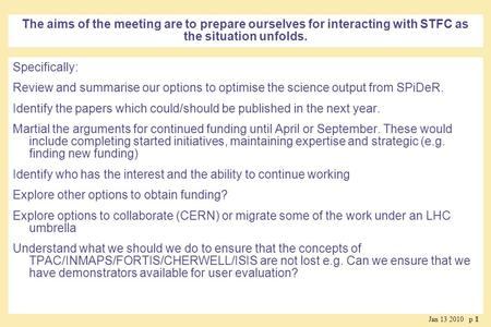 Jan 13 2010 p 11 The aims of the meeting are to prepare ourselves for interacting with STFC as the situation unfolds. Specifically: Review and summarise.