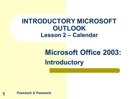 Pasewark & Pasewark Microsoft Office 2003: Introductory 1 INTRODUCTORY MICROSOFT OUTLOOK Lesson 2 – Calendar.