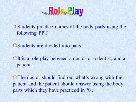  Students practice names of the body parts using the following PPT.  Students are divided into pairs.  It is a role play between a doctor or a dentist,