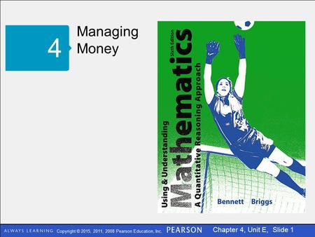 Copyright © 2015, 2011, 2008 Pearson Education, Inc. Chapter 4, Unit E, Slide 1 Managing Money 4.
