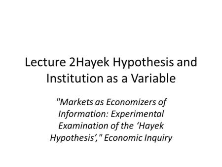 Lecture 2Hayek Hypothesis and Institution as a Variable Markets as Economizers of Information: Experimental Examination of the 'Hayek Hypothesis', Economic.