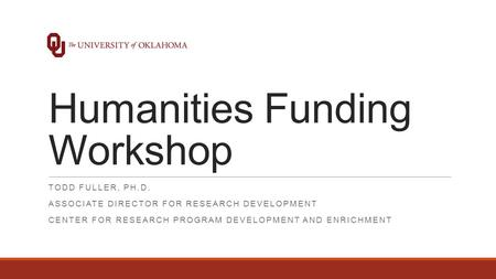 Humanities Funding Workshop TODD FULLER, PH.D. ASSOCIATE DIRECTOR FOR RESEARCH DEVELOPMENT CENTER FOR RESEARCH PROGRAM DEVELOPMENT AND ENRICHMENT.