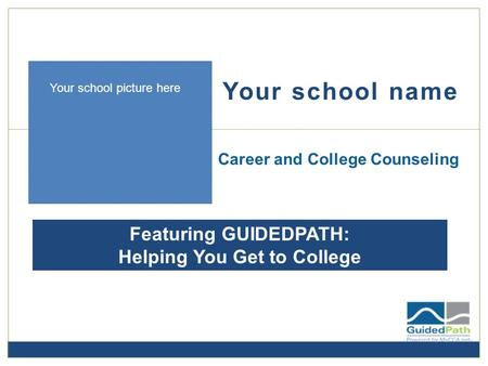 Your school name Career and College Counseling Featuring GUIDEDPATH: Helping You Get to College Your school picture here.