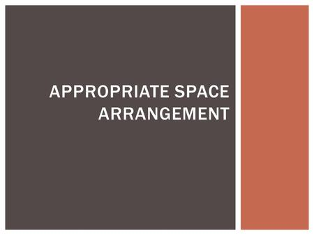 APPROPRIATE SPACE ARRANGEMENT. Physical Effects  Floor Coverings  Permanent fixtures,  Storage  Color  Children's display  Child-size furniture.