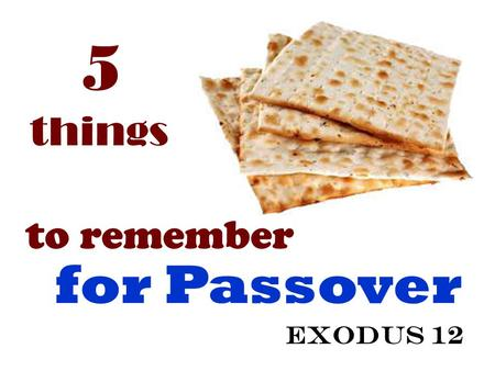5 things to remember for Passover Exodus 12. Sacrifice Blood Meal Death Deliverance Exodus 12.