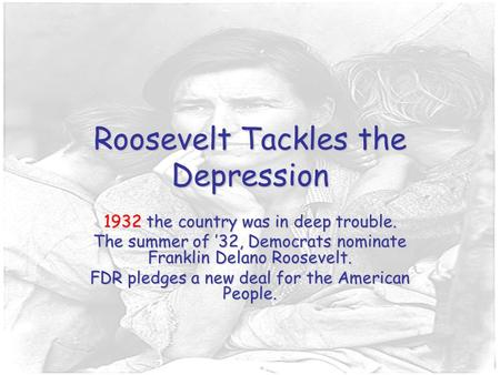 Roosevelt Tackles the Depression 1932 the country was in deep trouble. The summer of '32, Democrats nominate Franklin Delano Roosevelt. FDR pledges a new.