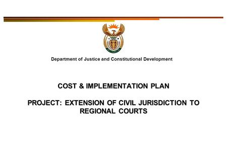 Department of Justice and Constitutional Development COST & IMPLEMENTATION PLAN PROJECT: EXTENSION OF CIVIL JURISDICTION TO REGIONAL COURTS.