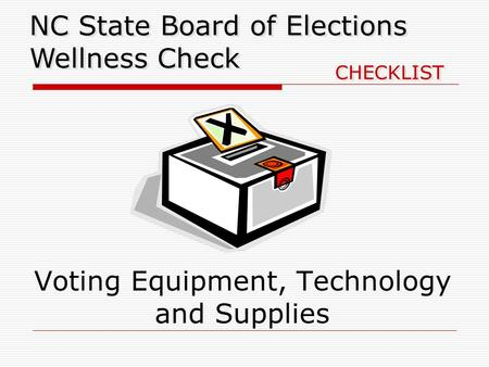 Voting Equipment, Technology and Supplies NC State Board of Elections Wellness Check CHECKLIST.