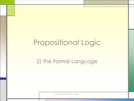 Copyright 2008, Scott Gray1 Propositional Logic 2) The Formal Language.