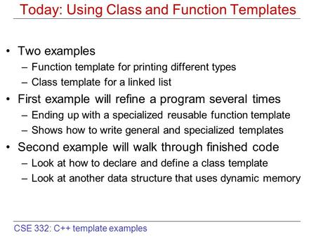CSE 332: C++ template examples Today: Using Class and Function Templates Two examples –Function template for printing different types –Class template for.
