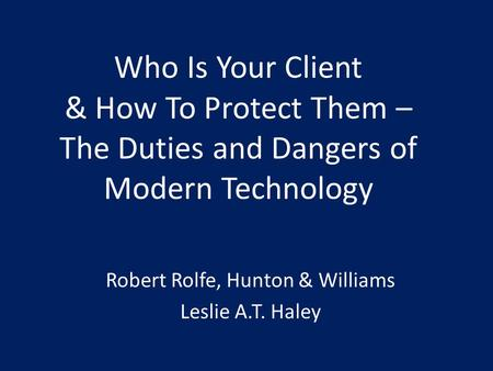 Who Is Your Client & How To Protect Them – The Duties and Dangers of Modern Technology Robert Rolfe, Hunton & Williams Leslie A.T. Haley.