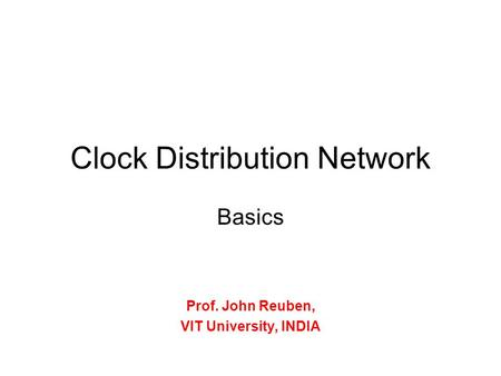 Clock Distribution Network Basics Prof. John Reuben, VIT University, INDIA.