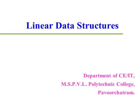 Linear Data Structures Department of CE/IT, M.S.P.V.L. Polytechnic College, Pavoorchatram.