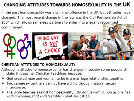 CHANGING ATTITUDES TOWARDS HOMOSEXUALITY IN THE UK CHRISTIAN ATTITUDES TO HOMOSEXUALITY Although attitudes to homosexuality has changed in society some.