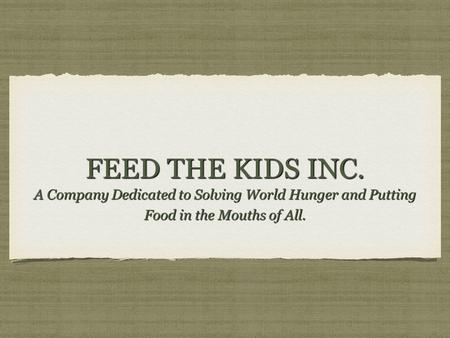 FEED THE KIDS INC. A Company Dedicated to Solving World Hunger and Putting Food in the Mouths of All.