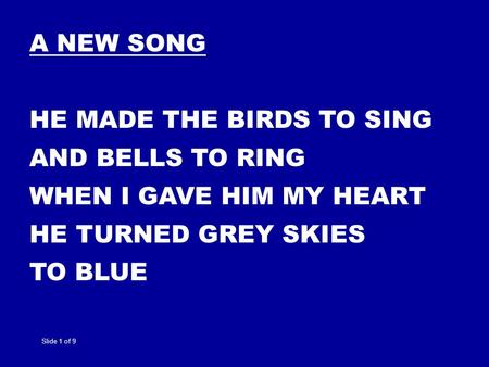 A NEW SONG HE MADE THE BIRDS TO SING AND BELLS TO RING WHEN I GAVE HIM MY HEART HE TURNED GREY SKIES TO BLUE Slide 1 of 9.