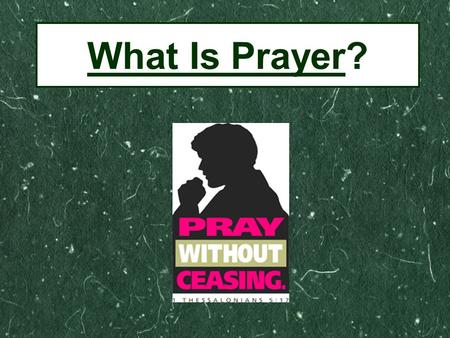 "What Is Prayer?. ""Teach Us to Pray"" Luke 11:1 The human heart's deepest and most universal need. Finite man's way to have real and personal communication."