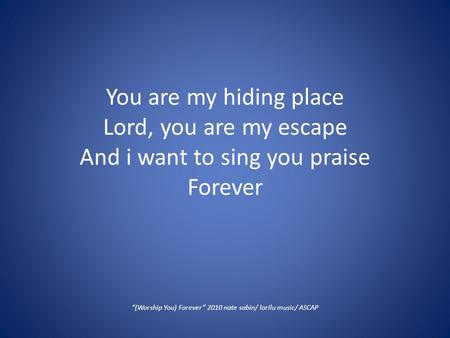 "You are my hiding place Lord, you are my escape And i want to sing you praise Forever ""(Worship You) Forever"" 2010 nate sabin/ lorilu music/ ASCAP."