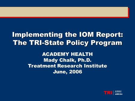 TRI science addiction Implementing the IOM Report: The TRI-State Policy Program ACADEMY HEALTH Mady Chalk, Ph.D. Treatment Research Institute June, 2006.