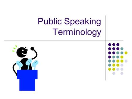 Public Speaking Terminology. Fluency/Continuity moving with ease, polished. A fluent speaker rarely stumbles through a presentation. Fluency comes from.