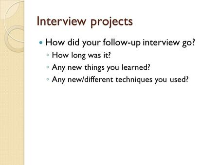 Interview projects How did your follow-up interview go? ◦ How long was it? ◦ Any new things you learned? ◦ Any new/different techniques you used?