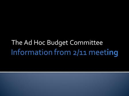 Information from 2/11 meeting The Ad Hoc Budget Committee.
