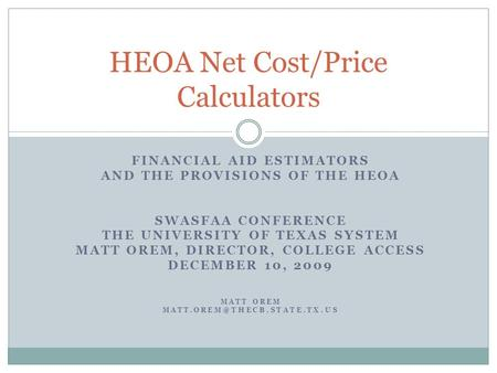 FINANCIAL AID ESTIMATORS AND THE PROVISIONS OF THE HEOA SWASFAA CONFERENCE THE UNIVERSITY OF TEXAS SYSTEM MATT OREM, DIRECTOR, COLLEGE ACCESS DECEMBER.