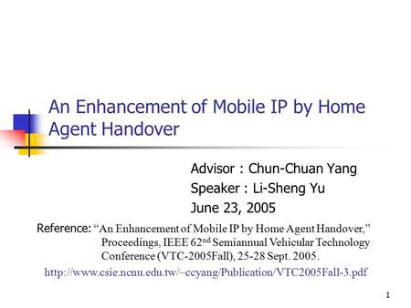 "1 An Enhancement of Mobile IP by Home Agent Handover Advisor : Chun-Chuan Yang Speaker : Li-Sheng Yu June 23, 2005 Reference: ""An Enhancement of Mobile."