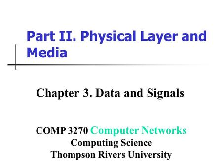 Part II. Physical Layer and Media Chapter 3. Data and Signals COMP 3270 Computer Networks Computing Science Thompson Rivers University.
